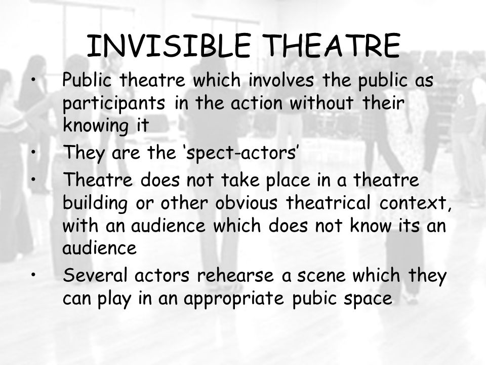 INVISIBLE THEATRE Public theatre which involves the public as participants in the action without their knowing it They are the 'spect-actors' Theatre does not take place in a theatre building or other obvious theatrical context, with an audience which does not know its an audience Several actors rehearse a scene which they can play in an appropriate pubic space
