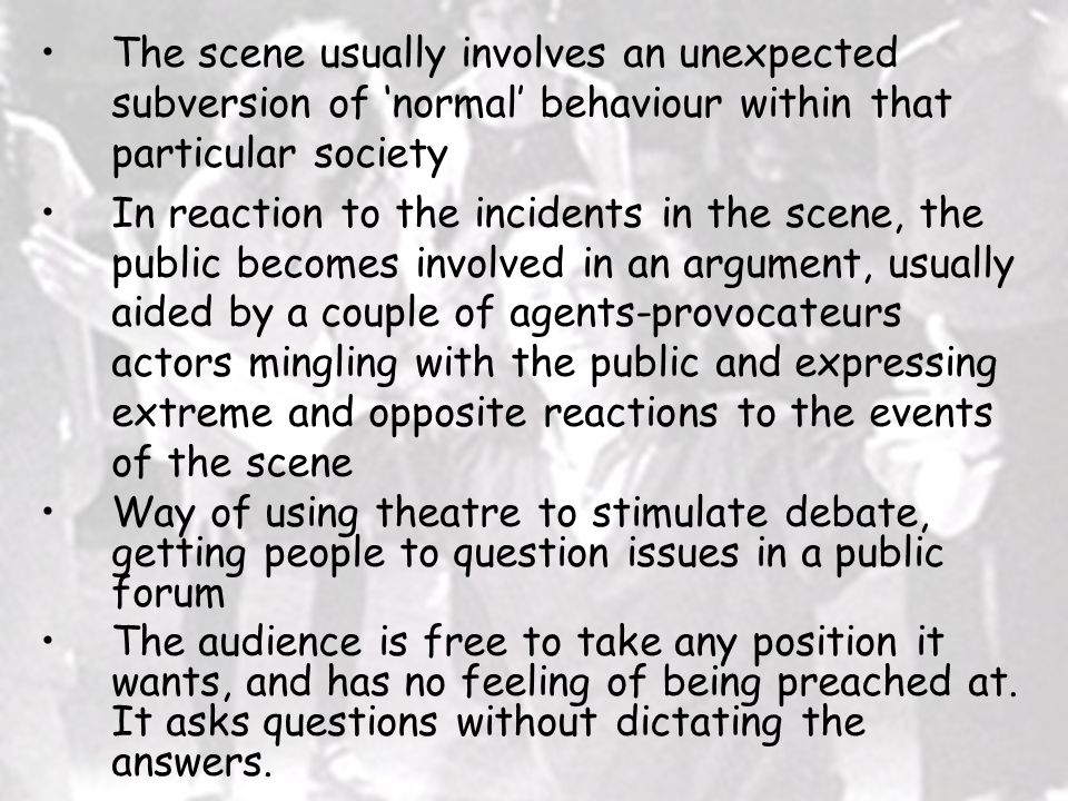 The scene usually involves an unexpected subversion of 'normal' behaviour within that particular society In reaction to the incidents in the scene, the public becomes involved in an argument, usually aided by a couple of agents-provocateurs actors mingling with the public and expressing extreme and opposite reactions to the events of the scene Way of using theatre to stimulate debate, getting people to question issues in a public forum The audience is free to take any position it wants, and has no feeling of being preached at.