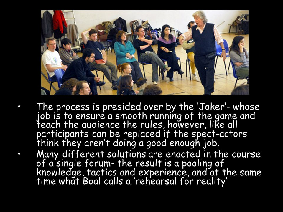 The process is presided over by the 'Joker'- whose job is to ensure a smooth running of the game and teach the audience the rules, however, like all participants can be replaced if the spect-actors think they aren't doing a good enough job.