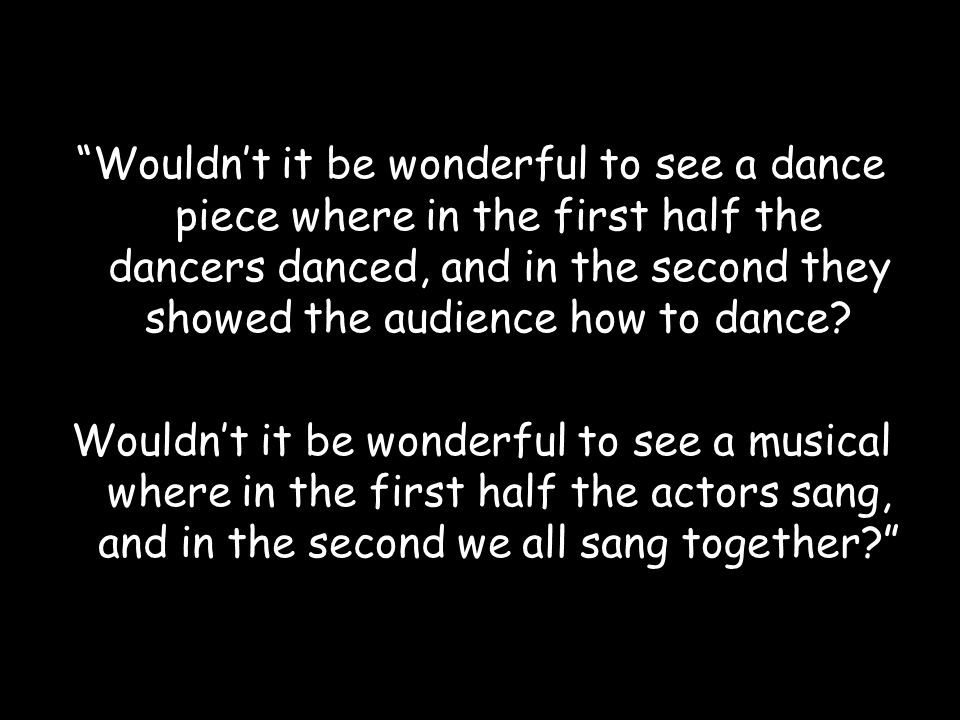 Wouldn't it be wonderful to see a dance piece where in the first half the dancers danced, and in the second they showed the audience how to dance.
