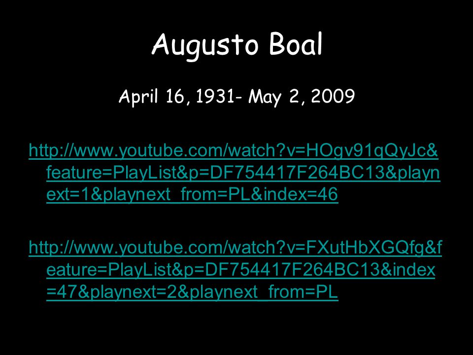 Augusto Boal April 16, 1931- May 2, 2009 http://www.youtube.com/watch v=HOgv91qQyJc& feature=PlayList&p=DF754417F264BC13&playn ext=1&playnext_from=PL&index=46 http://www.youtube.com/watch v=FXutHbXGQfg&f eature=PlayList&p=DF754417F264BC13&index =47&playnext=2&playnext_from=PL