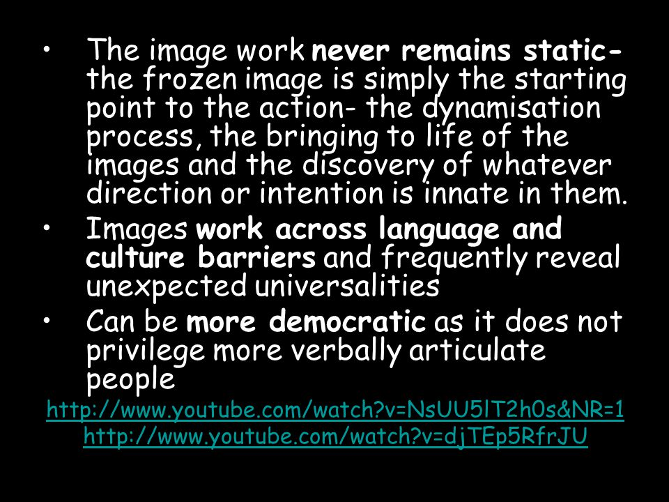 The image work never remains static- the frozen image is simply the starting point to the action- the dynamisation process, the bringing to life of the images and the discovery of whatever direction or intention is innate in them.