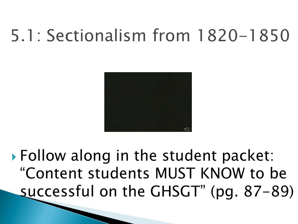 "5.1: Sectionalism from 1820-1850  Follow along in the student packet: ""Content students MUST KNOW to be successful on the GHSGT"" (pg. 87-89)"