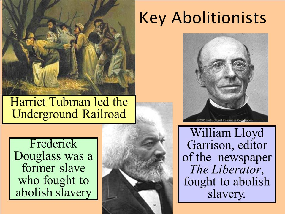 Key Abolitionists Frederick Douglass was a former slave who fought to abolish slavery William Lloyd Garrison, editor of the newspaper The Liberator, f