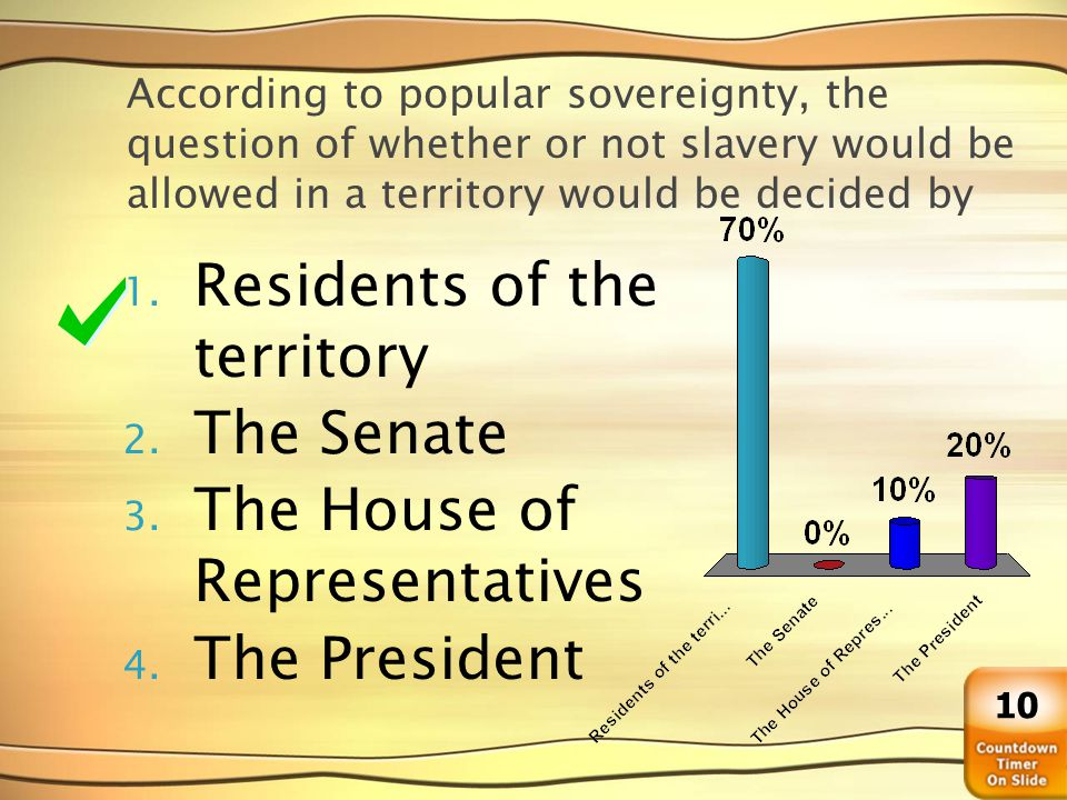 According to popular sovereignty, the question of whether or not slavery would be allowed in a territory would be decided by 1.