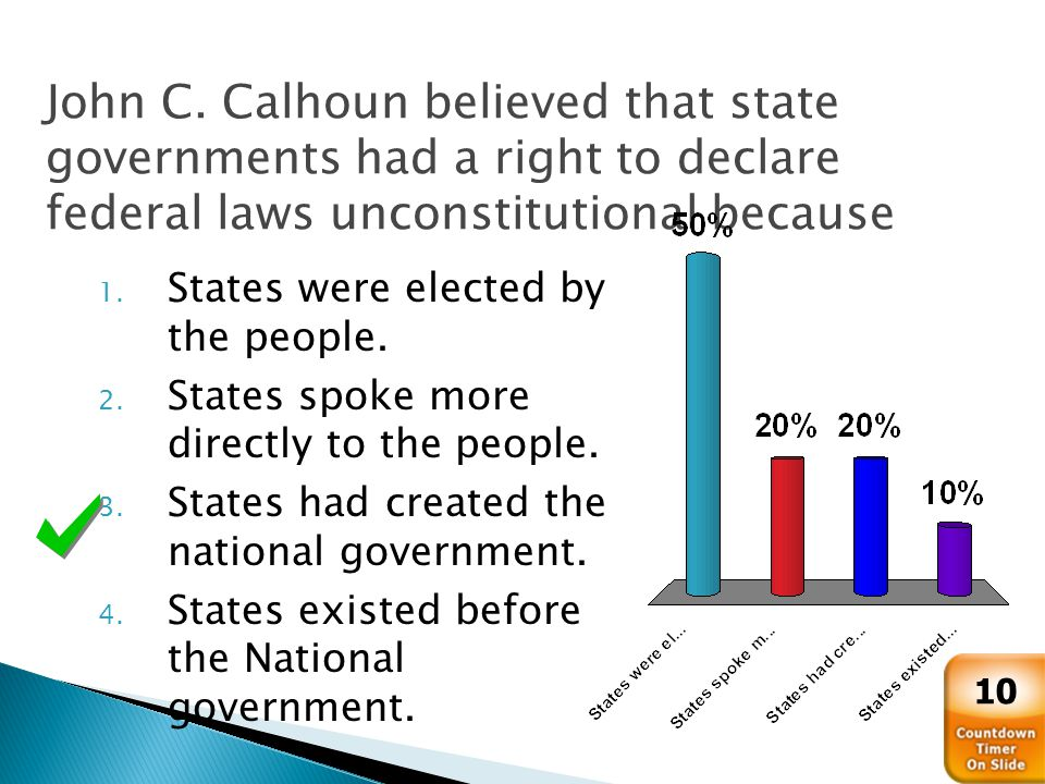 John C. Calhoun believed that state governments had a right to declare federal laws unconstitutional because 1. States were elected by the people. 2.