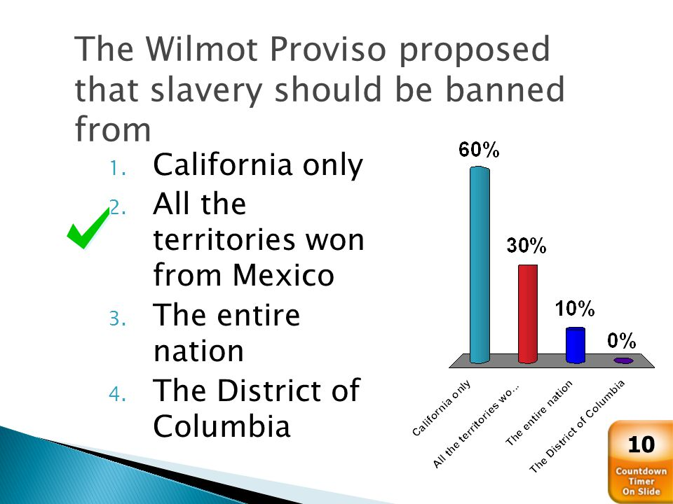 The Wilmot Proviso proposed that slavery should be banned from 1. California only 2. All the territories won from Mexico 3. The entire nation 4. The D