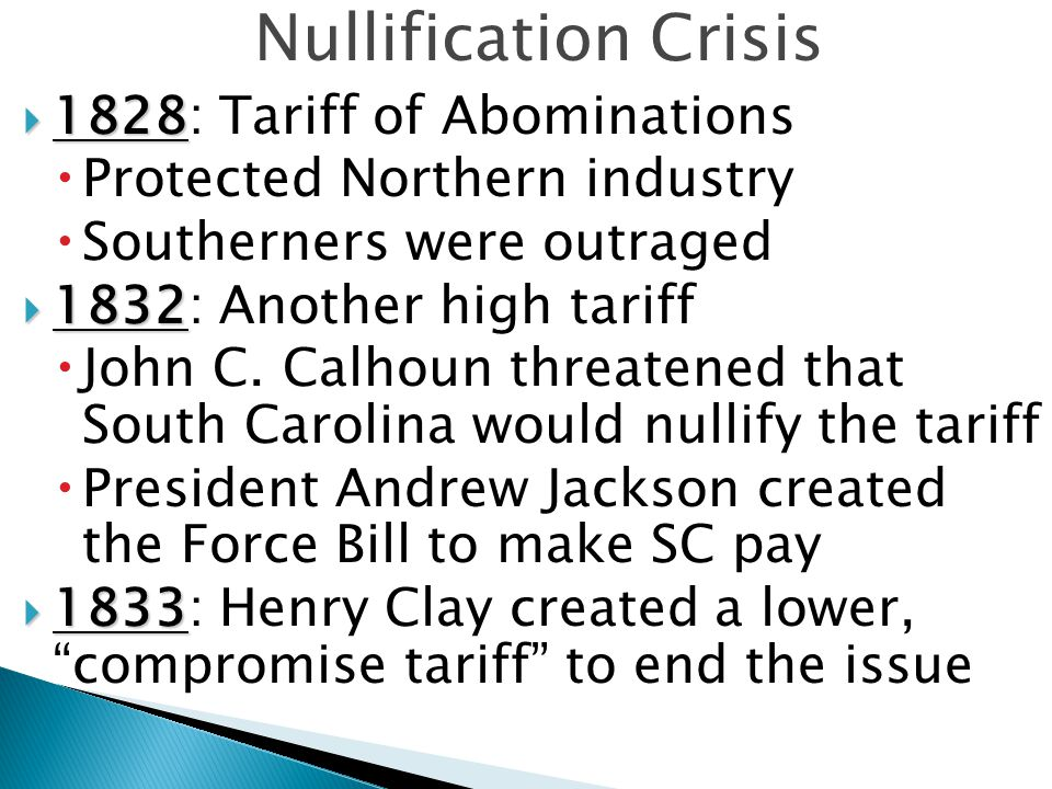 Nullification Crisis  1828  1828: Tariff of Abominations  Protected Northern industry  Southerners were outraged  1832  1832: Another high tariff  John C.