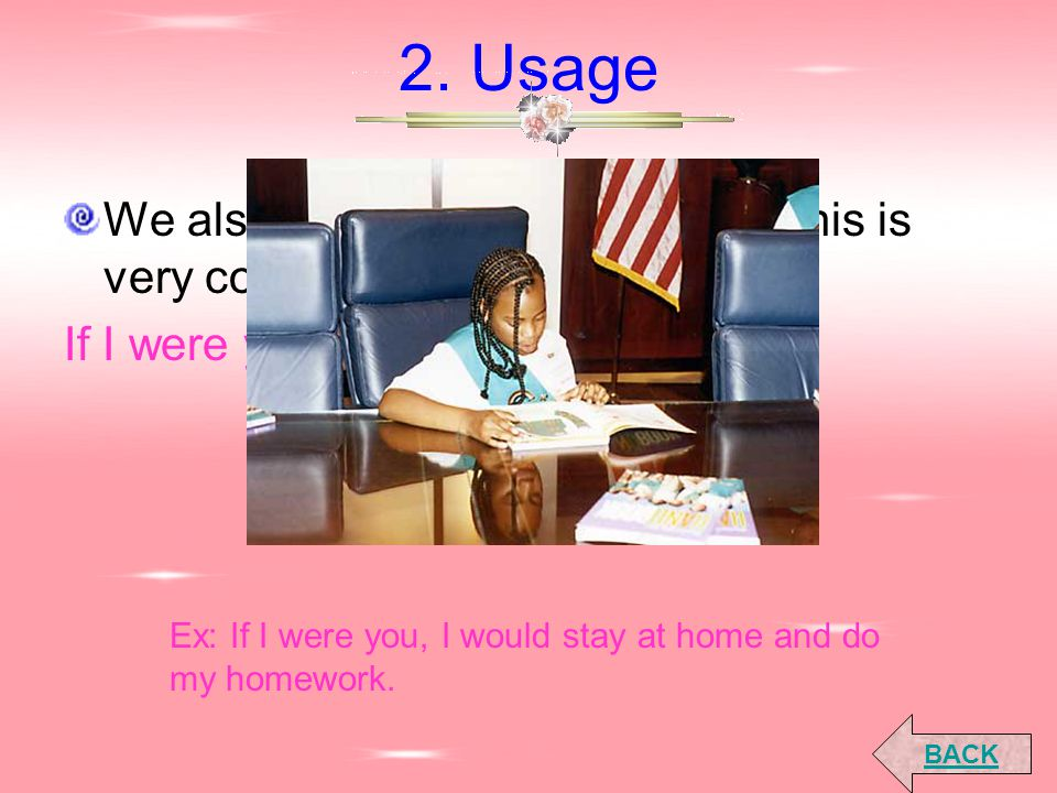 2. Usage We also use it for giving advice. This is very common: If I were you, I would... Ex: If I were you, I would stay at home and do my homework.