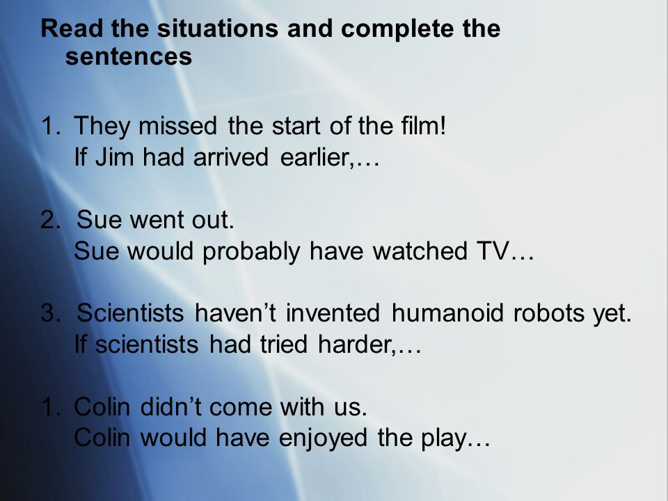Read the situations and complete the sentences 1.They missed the start of the film! If Jim had arrived earlier,… 2. Sue went out. Sue would probably h