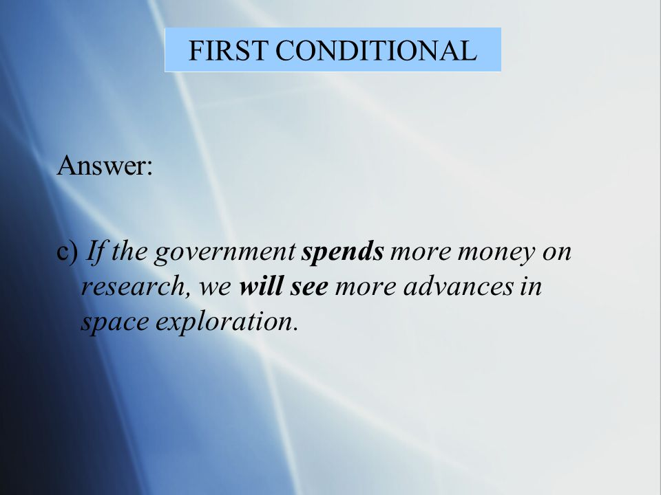 Answer: c) If the government spends more money on research, we will see more advances in space exploration. FIRST CONDITIONAL