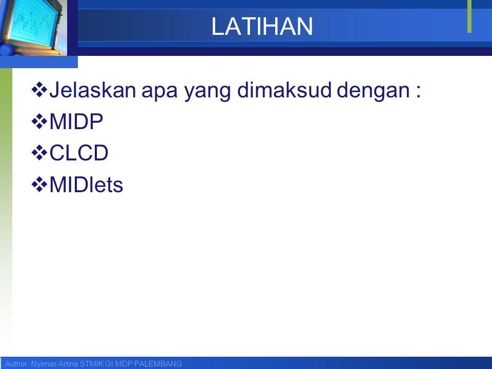 Author :Nyimas Artina STMIK GI MDP PALEMBANG LATIHAN  Jelaskan apa yang dimaksud dengan :  MIDP  CLCD  MIDlets