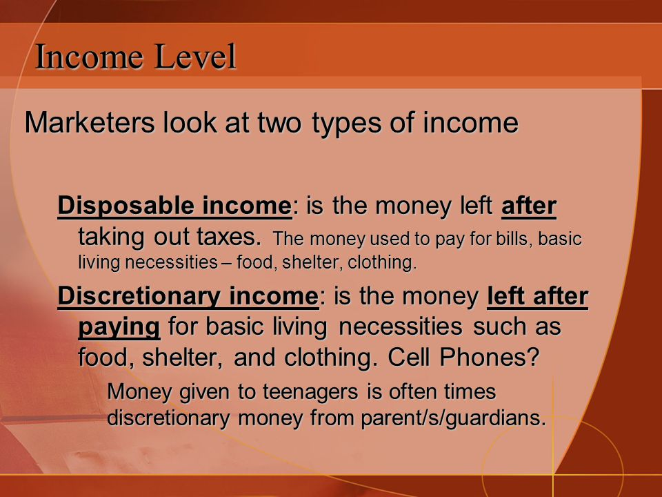 Income Level Marketers look at two types of income Disposable income: is the money left after taking out taxes. The money used to pay for bills, basic