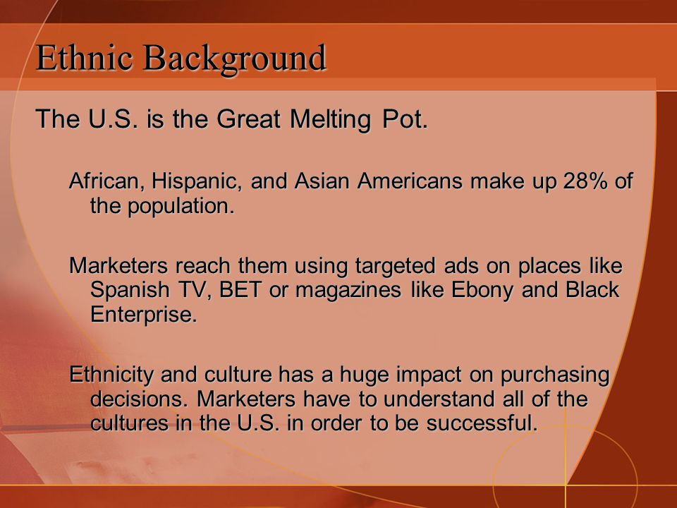 Ethnic Background The U.S. is the Great Melting Pot. African, Hispanic, and Asian Americans make up 28% of the population. Marketers reach them using