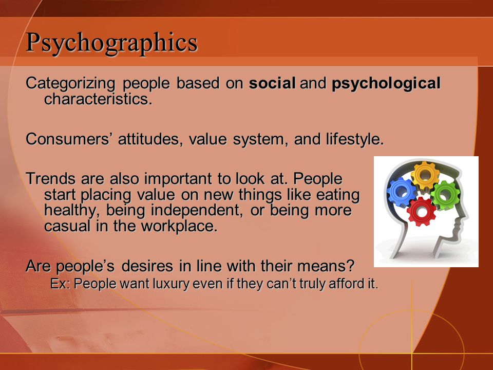 Psychographics Categorizing people based on social and psychological characteristics. Consumers' attitudes, value system, and lifestyle. Trends are al