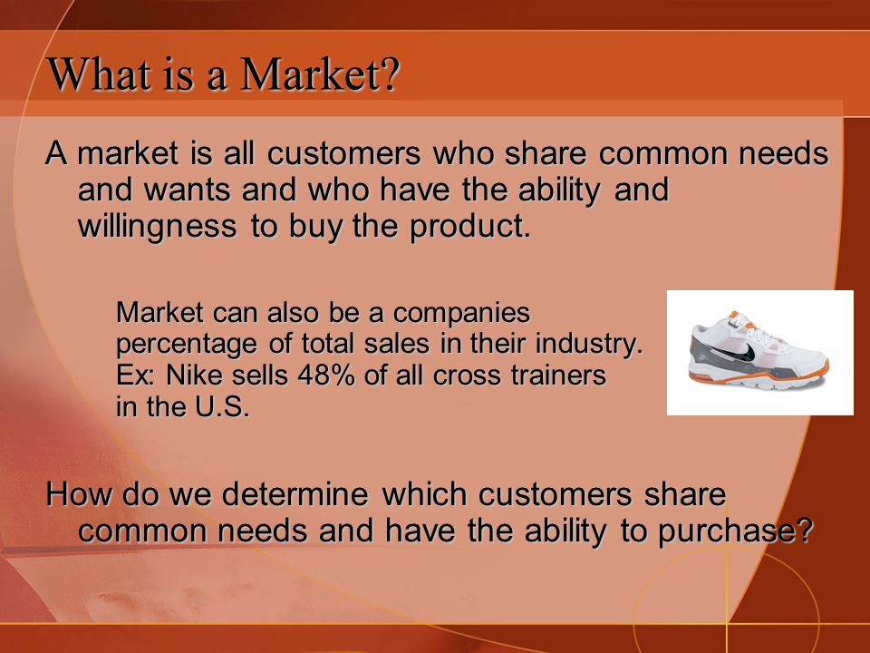 What is a Market? A market is all customers who share common needs and wants and who have the ability and willingness to buy the product. Market can a