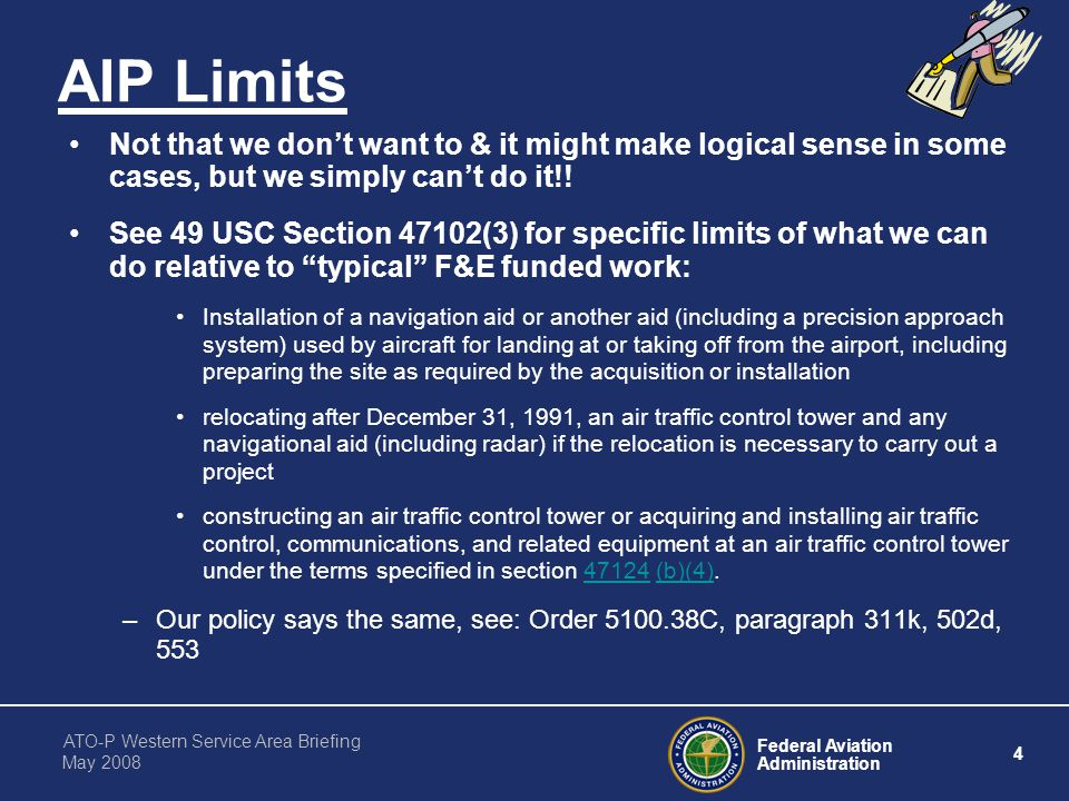 Federal Aviation Administration 4 ATO-P Western Service Area Briefing May 2008 AIP Limits Not that we don't want to & it might make logical sense in some cases, but we simply can't do it!.