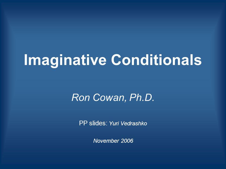 Imaginative Conditionals Ron Cowan, Ph.D. PP slides: Yuri Vedrashko November 2006