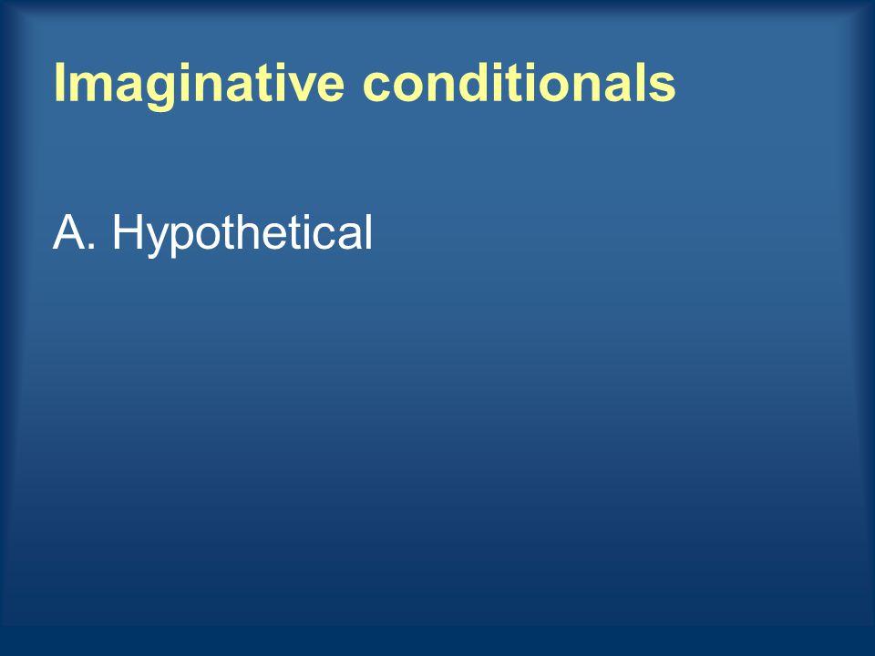 Imaginative conditionals A.Hypothetical