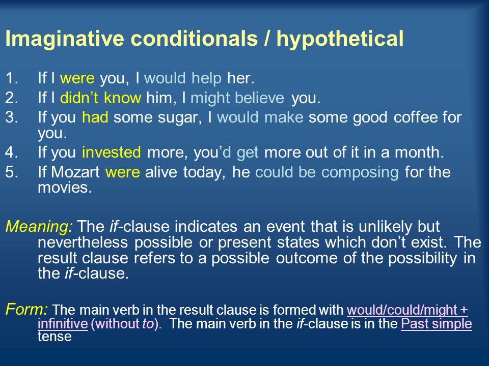 Imaginative conditionals / hypothetical 1.If I were you, I would help her. 2.If I didn't know him, I might believe you. 3.If you had some sugar, I wou