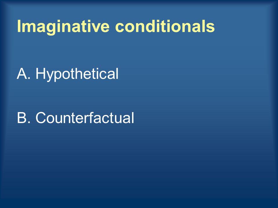 Imaginative conditionals A.Hypothetical B.Counterfactual