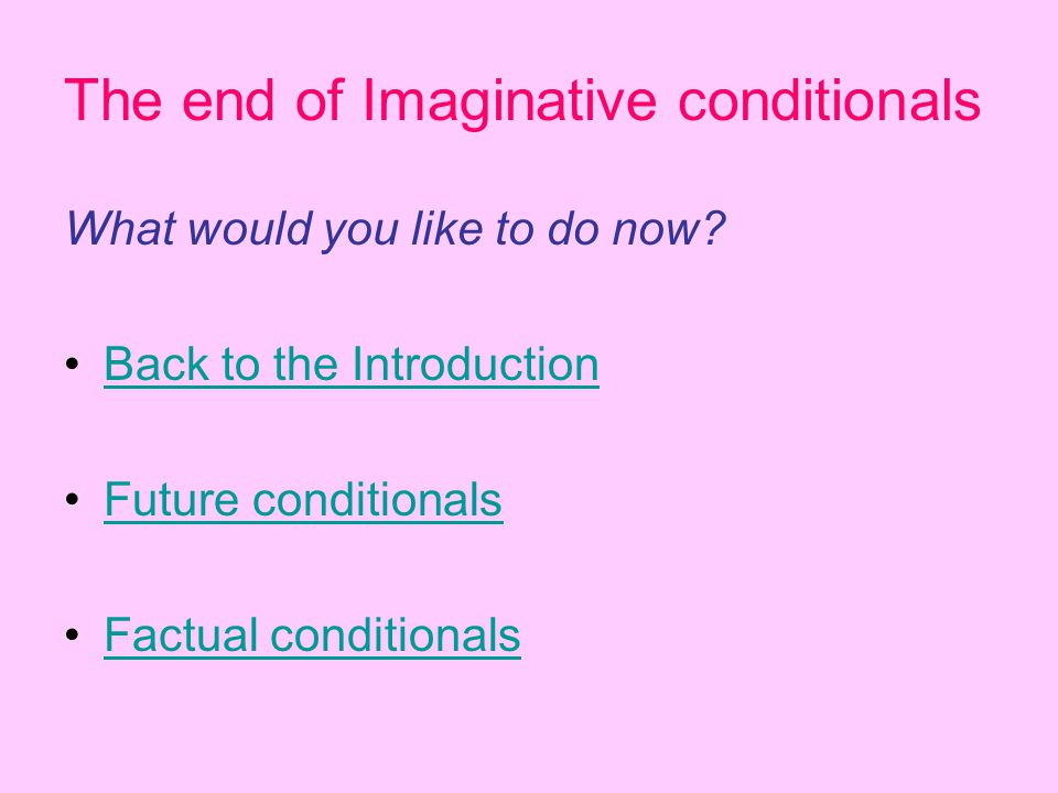 The end of Imaginative conditionals What would you like to do now? Back to the Introduction Future conditionals Factual conditionals