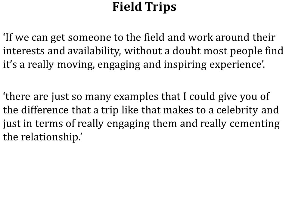 Field Trips 'If we can get someone to the field and work around their interests and availability, without a doubt most people find it's a really moving, engaging and inspiring experience'.