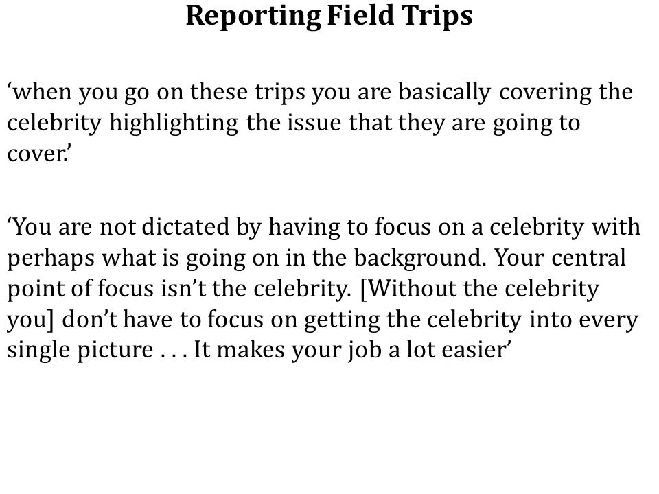 Reporting Field Trips 'when you go on these trips you are basically covering the celebrity highlighting the issue that they are going to cover.' 'You are not dictated by having to focus on a celebrity with perhaps what is going on in the background.