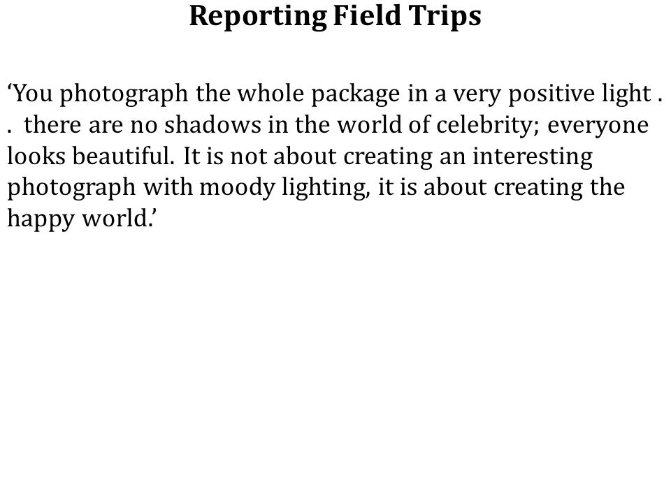 Reporting Field Trips 'You photograph the whole package in a very positive light..