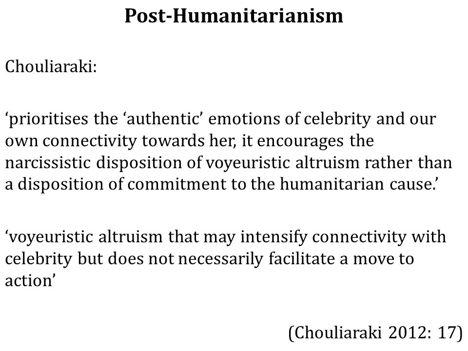 Post-Humanitarianism Chouliaraki: 'prioritises the 'authentic' emotions of celebrity and our own connectivity towards her, it encourages the narcissistic disposition of voyeuristic altruism rather than a disposition of commitment to the humanitarian cause.' 'voyeuristic altruism that may intensify connectivity with celebrity but does not necessarily facilitate a move to action' (Chouliaraki 2012: 17)