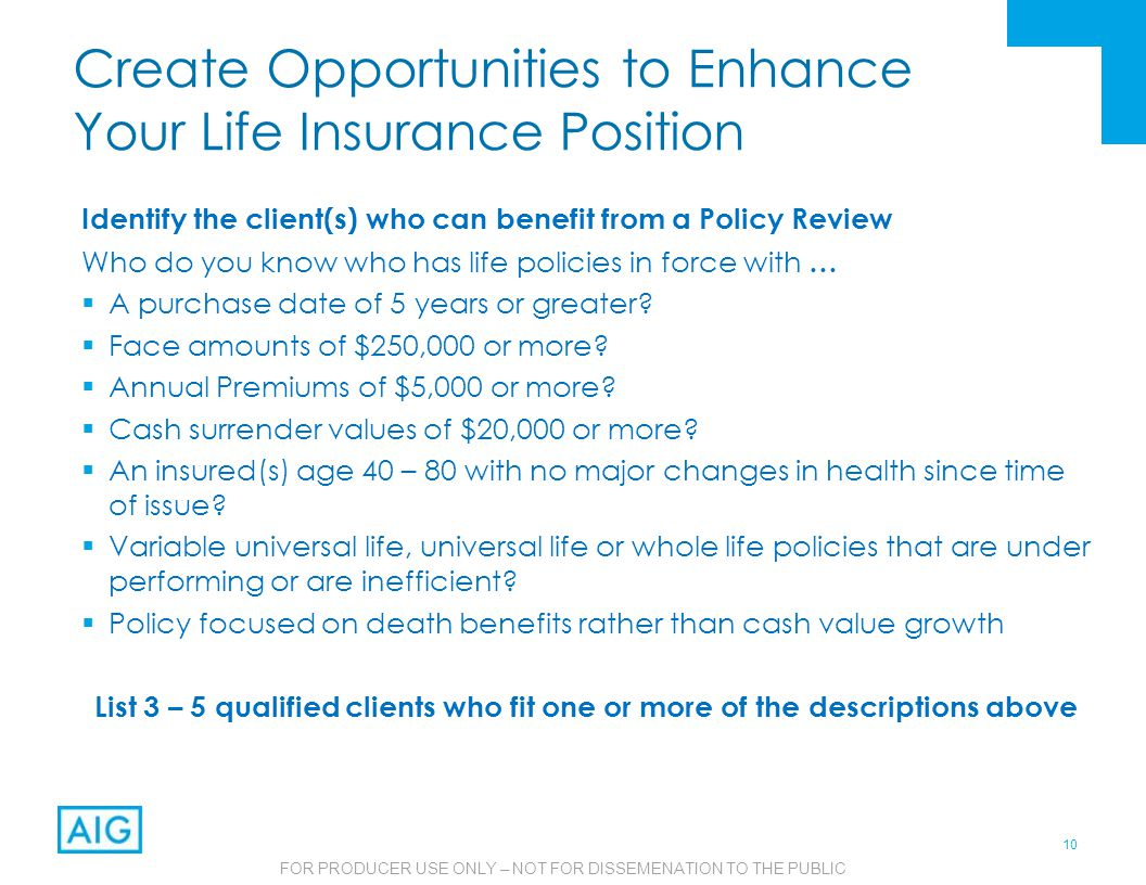 10 FOR PRODUCER USE ONLY – NOT FOR DISSEMENATION TO THE PUBLIC Create Opportunities to Enhance Your Life Insurance Position Identify the client(s) who can benefit from a Policy Review Who do you know who has life policies in force with …  A purchase date of 5 years or greater.