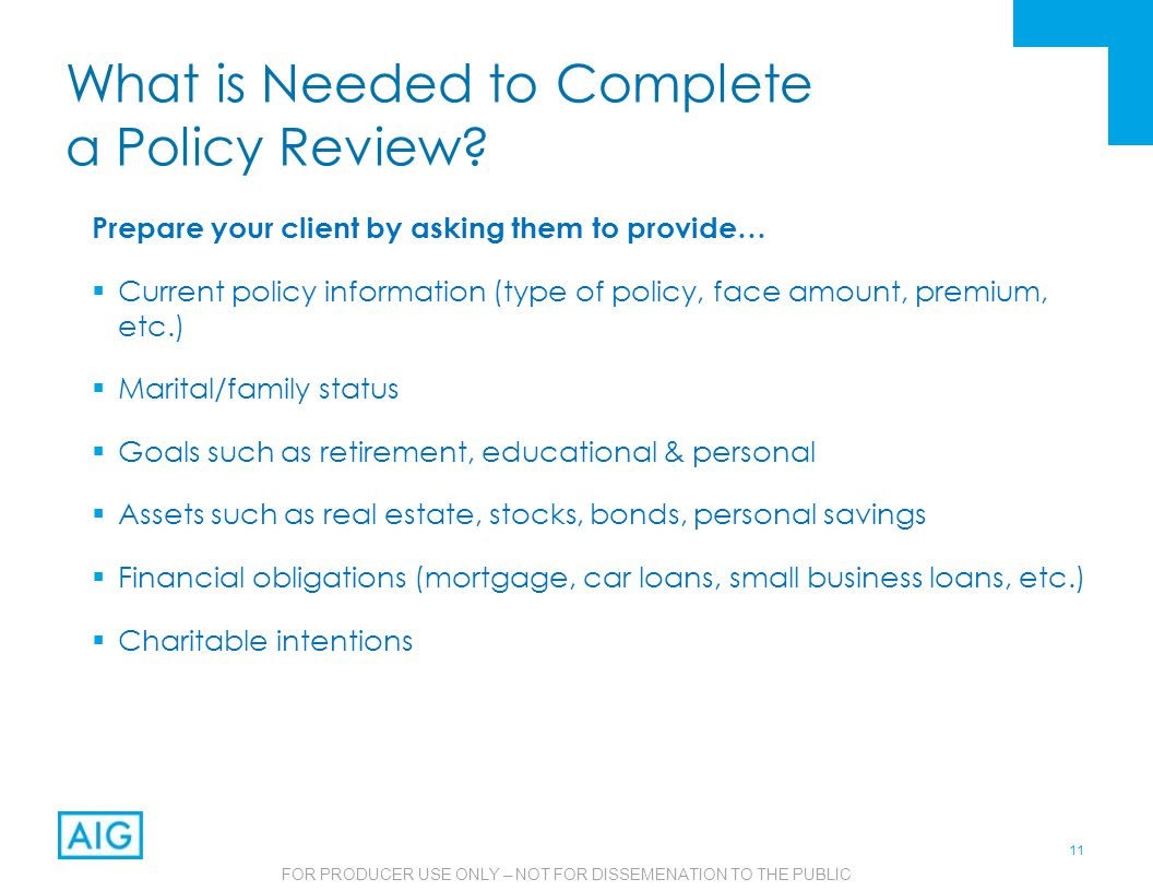 11 FOR PRODUCER USE ONLY – NOT FOR DISSEMENATION TO THE PUBLIC What is Needed to Complete a Policy Review.