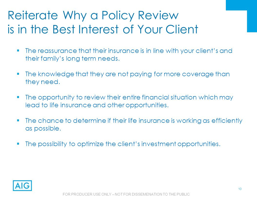 13 FOR PRODUCER USE ONLY – NOT FOR DISSEMENATION TO THE PUBLIC Reiterate Why a Policy Review is in the Best Interest of Your Client  The reassurance that their insurance is in line with your client's and their family's long term needs.