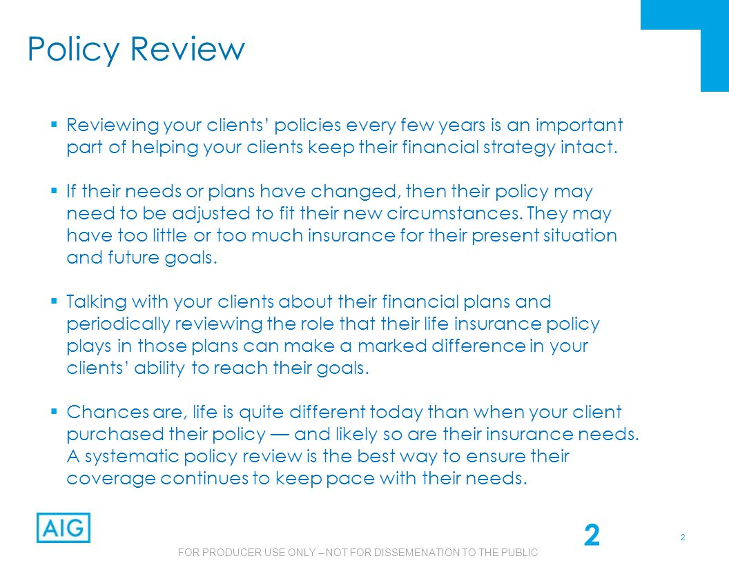 2 FOR PRODUCER USE ONLY – NOT FOR DISSEMENATION TO THE PUBLIC Policy Review  Reviewing your clients' policies every few years is an important part of helping your clients keep their financial strategy intact.