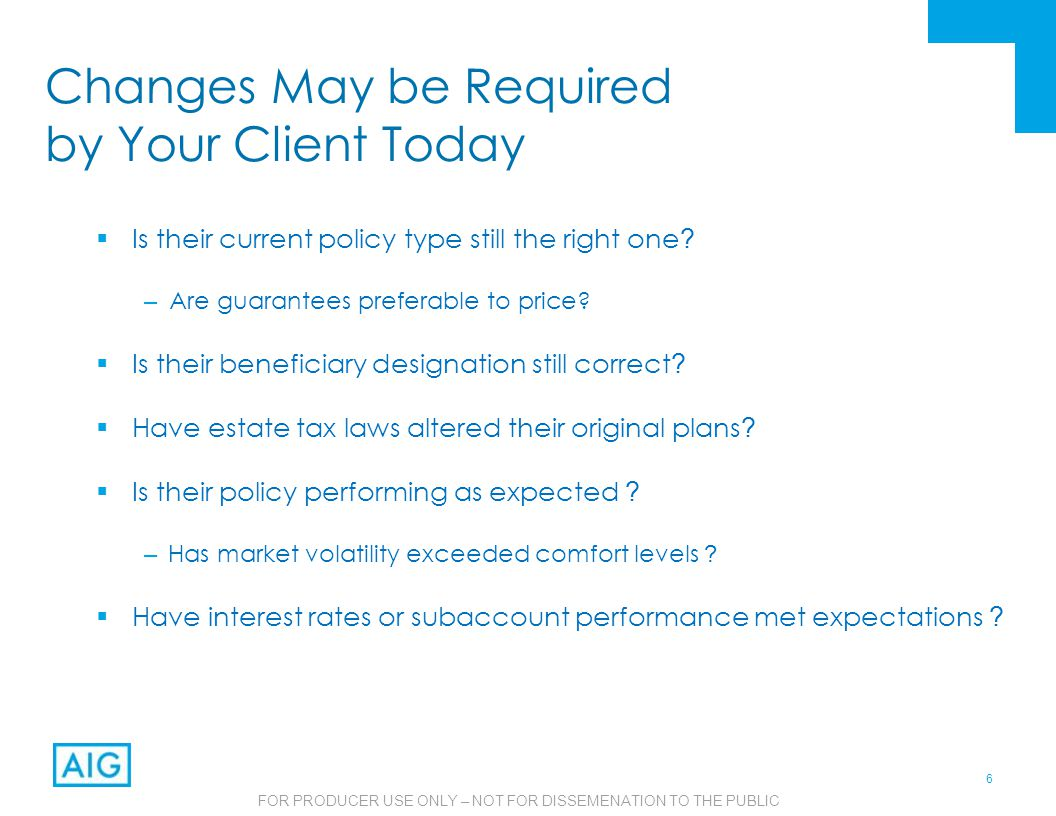 6 FOR PRODUCER USE ONLY – NOT FOR DISSEMENATION TO THE PUBLIC Changes May be Required by Your Client Today  Is their current policy type still the right one .