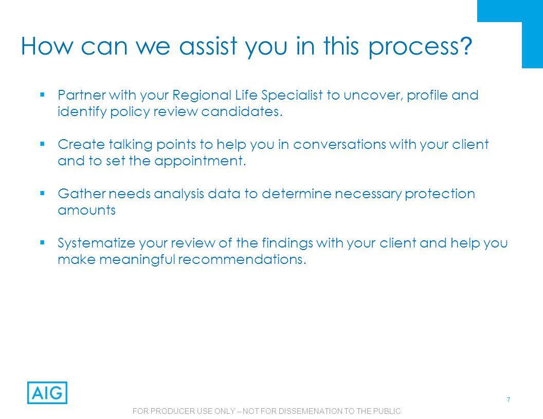 7 FOR PRODUCER USE ONLY – NOT FOR DISSEMENATION TO THE PUBLIC How can we assist you in this process ?  Partner with your Regional Life Specialist to