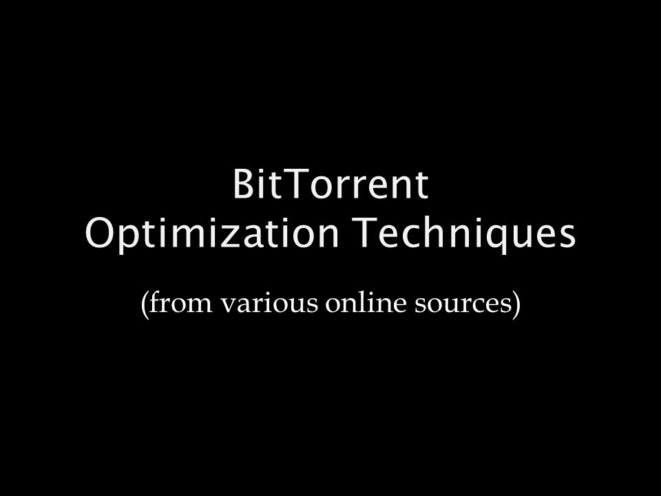 BitTorrent Optimization Techniques (from various online sources)