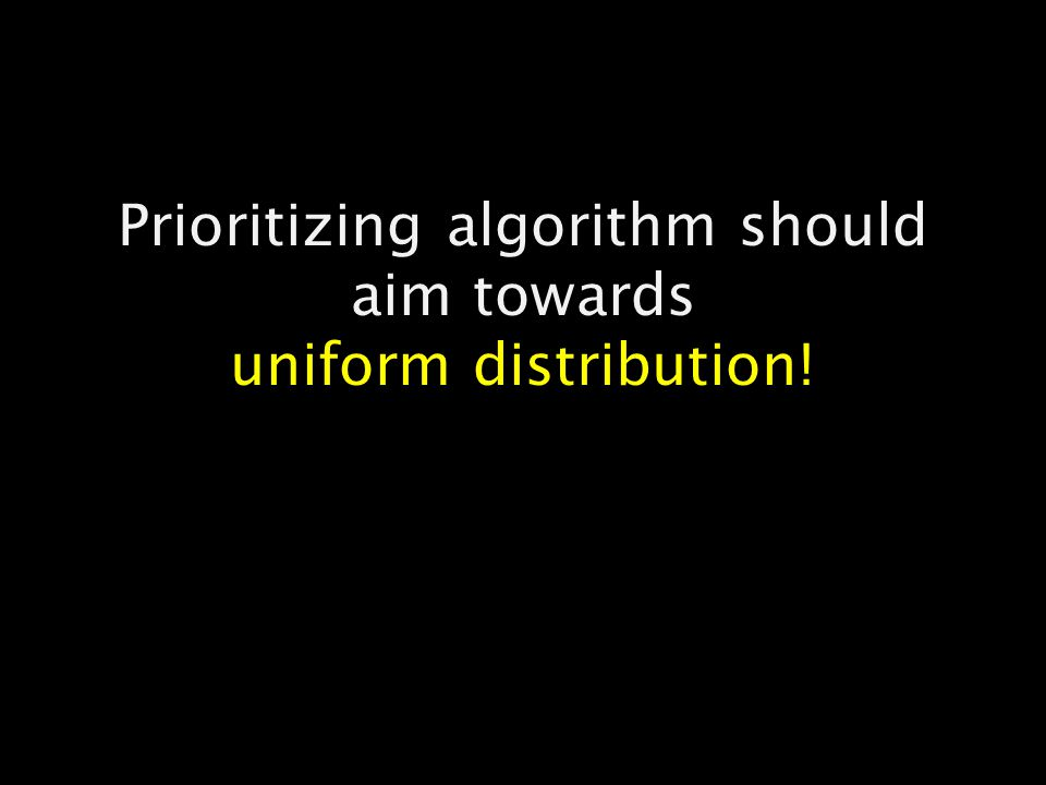 Prioritizing algorithm should aim towards uniform distribution!
