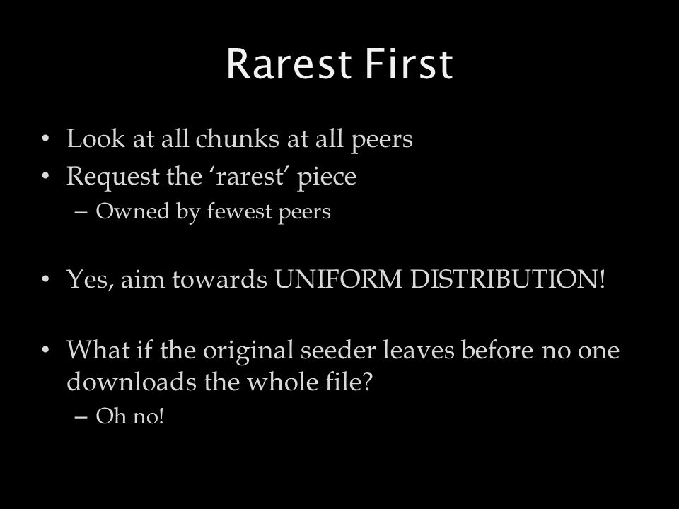 Rarest First Look at all chunks at all peers Request the 'rarest' piece – Owned by fewest peers Yes, aim towards UNIFORM DISTRIBUTION! What if the ori