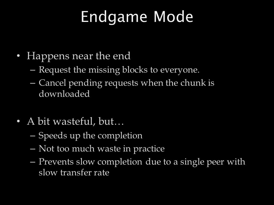Endgame Mode Happens near the end – Request the missing blocks to everyone. – Cancel pending requests when the chunk is downloaded A bit wasteful, but