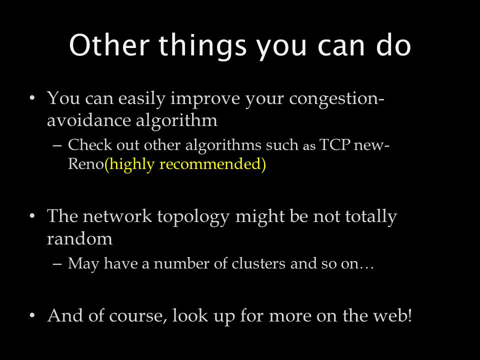 Other things you can do You can easily improve your congestion- avoidance algorithm – Check out other algorithms such as TCP new- Reno(highly recommen