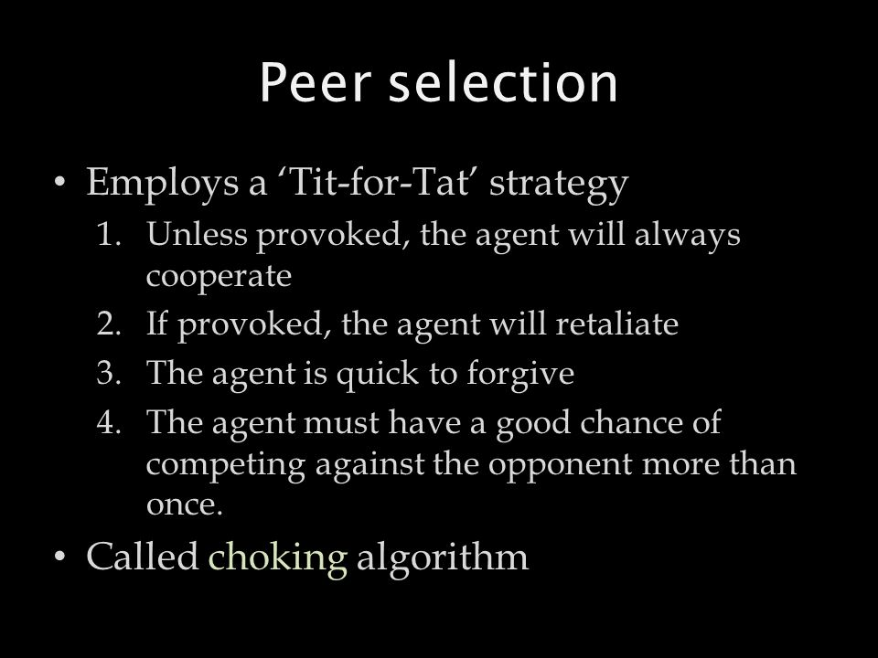 Peer selection Employs a 'Tit-for-Tat' strategy 1.Unless provoked, the agent will always cooperate 2.If provoked, the agent will retaliate 3.The agent is quick to forgive 4.The agent must have a good chance of competing against the opponent more than once.