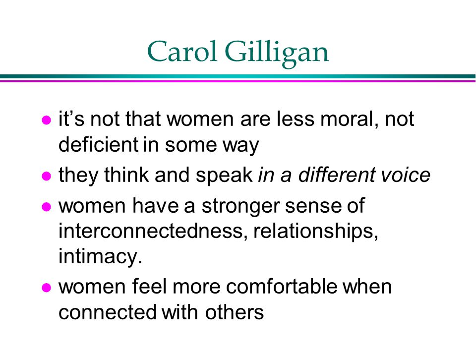 Carol Gilligan l it's not that women are less moral, not deficient in some way l they think and speak in a different voice l women have a stronger sense of interconnectedness, relationships, intimacy.