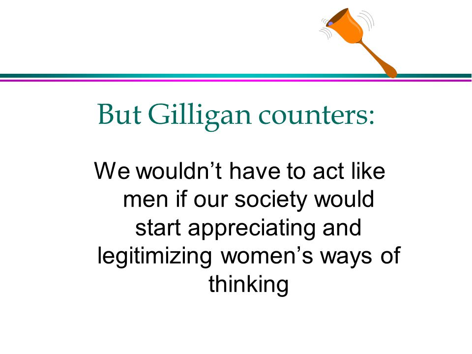 But Gilligan counters: We wouldn't have to act like men if our society would start appreciating and legitimizing women's ways of thinking