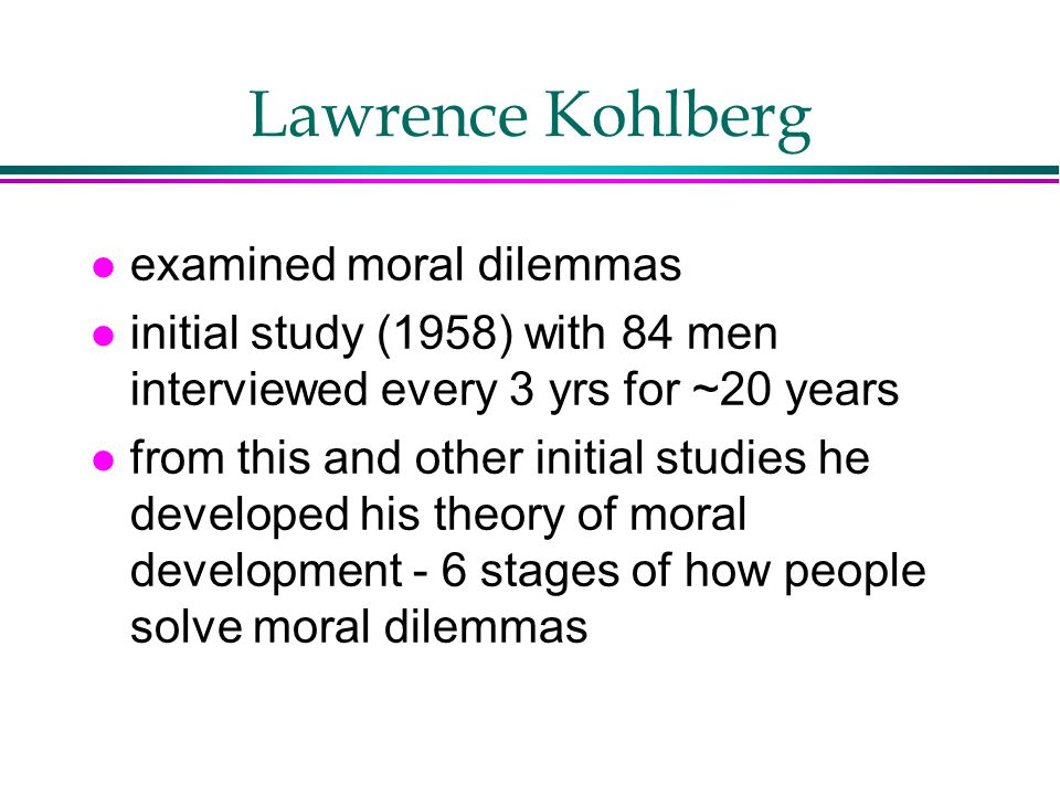 Lawrence Kohlberg l examined moral dilemmas l initial study (1958) with 84 men interviewed every 3 yrs for ~20 years l from this and other initial studies he developed his theory of moral development - 6 stages of how people solve moral dilemmas