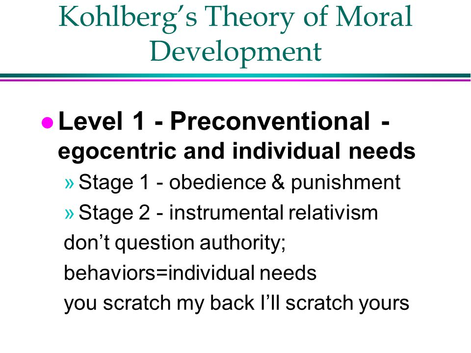 Kohlberg's Theory of Moral Development l Level 1 - Preconventional - egocentric and individual needs »Stage 1 - obedience & punishment »Stage 2 - instrumental relativism don't question authority; behaviors=individual needs you scratch my back I'll scratch yours