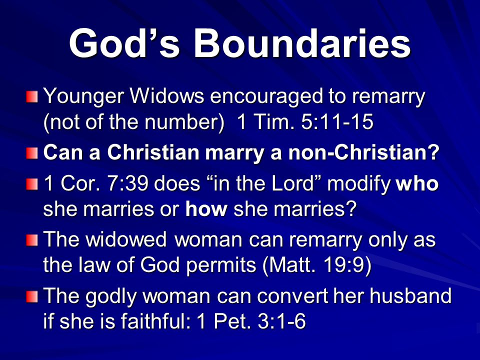 "God's Boundaries Younger Widows encouraged to remarry (not of the number) 1 Tim. 5:11-15 Can a Christian marry a non-Christian? 1 Cor. 7:39 does ""in t"
