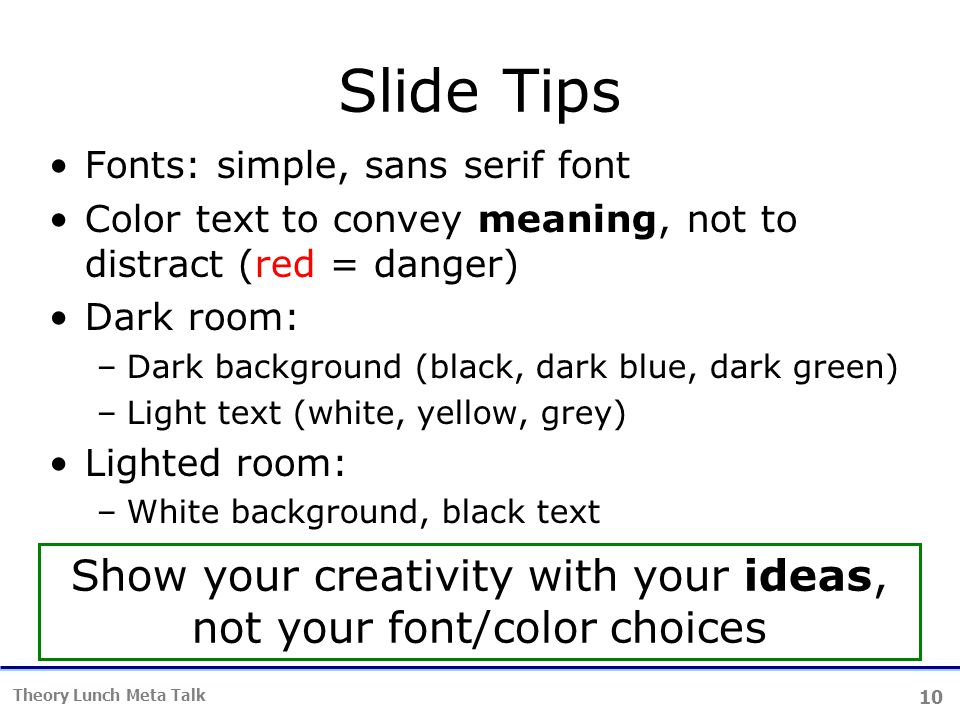 10 Theory Lunch Meta Talk Slide Tips Fonts: simple, sans serif font Color text to convey meaning, not to distract (red = danger) Dark room: –Dark background (black, dark blue, dark green) –Light text (white, yellow, grey) Lighted room: –White background, black text Show your creativity with your ideas, not your font/color choices