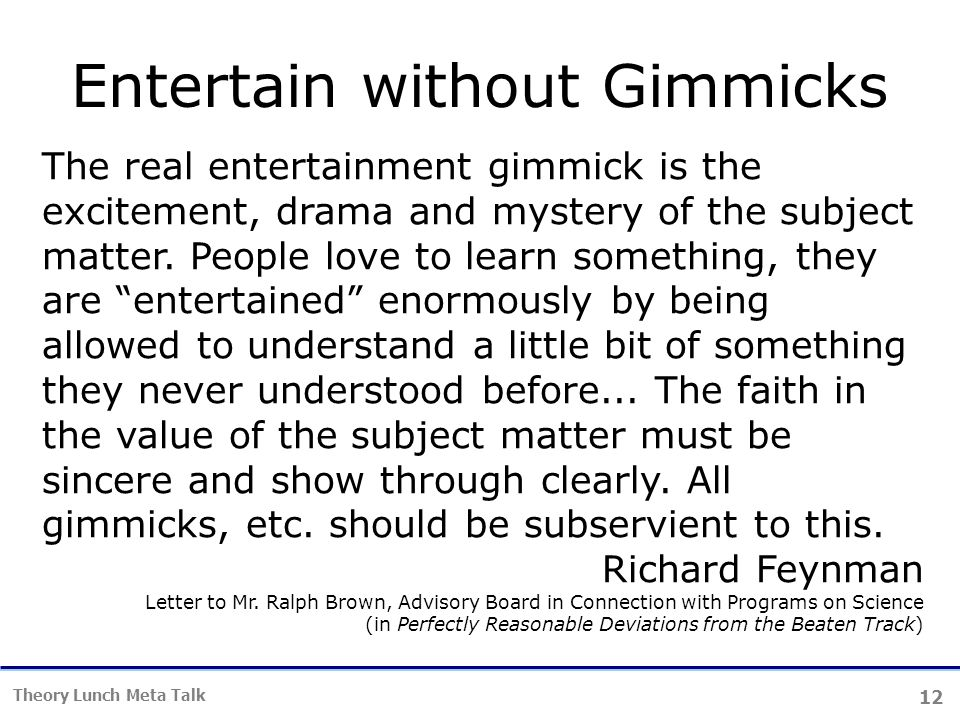 12 Theory Lunch Meta Talk Entertain without Gimmicks The real entertainment gimmick is the excitement, drama and mystery of the subject matter.