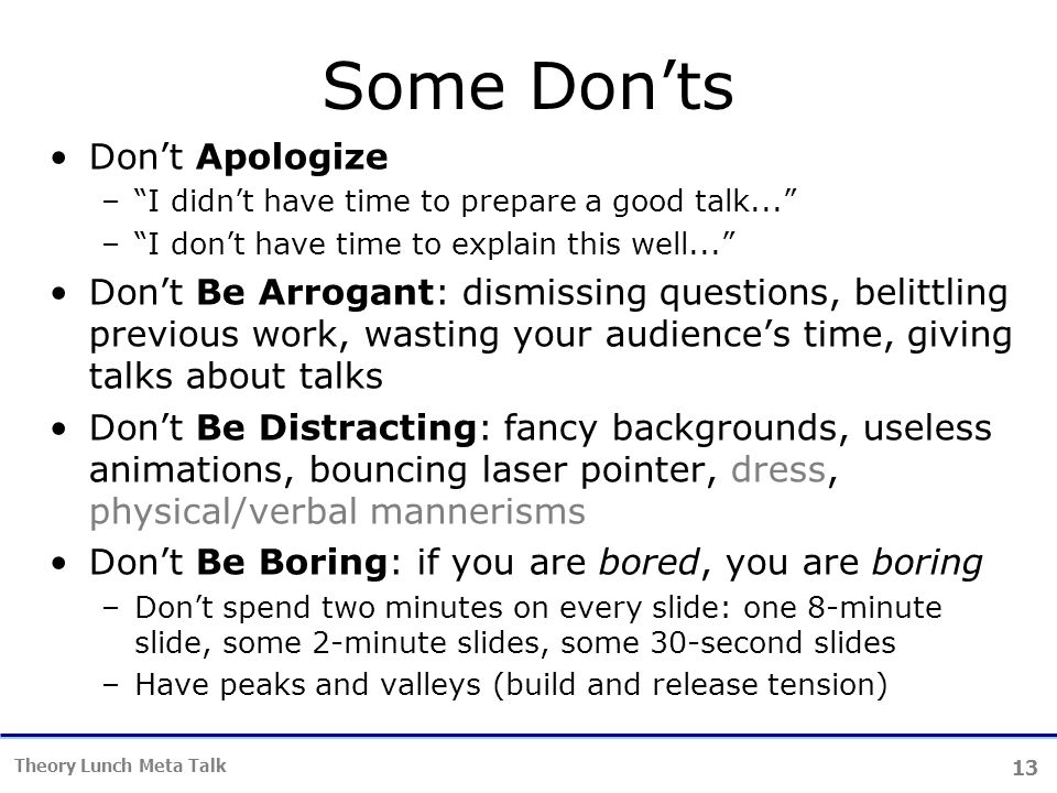 13 Theory Lunch Meta Talk Some Don'ts Don't Apologize – I didn't have time to prepare a good talk... – I don't have time to explain this well... Don't Be Arrogant: dismissing questions, belittling previous work, wasting your audience's time, giving talks about talks Don't Be Distracting: fancy backgrounds, useless animations, bouncing laser pointer, dress, physical/verbal mannerisms Don't Be Boring: if you are bored, you are boring –Don't spend two minutes on every slide: one 8-minute slide, some 2-minute slides, some 30-second slides –Have peaks and valleys (build and release tension)